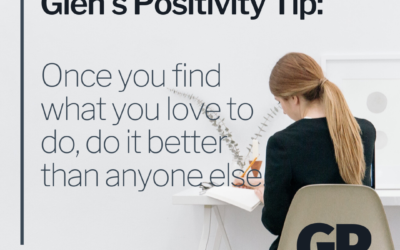 POSITIVITY TIP:  Once you find what you love to do, do it better than anyone else.
