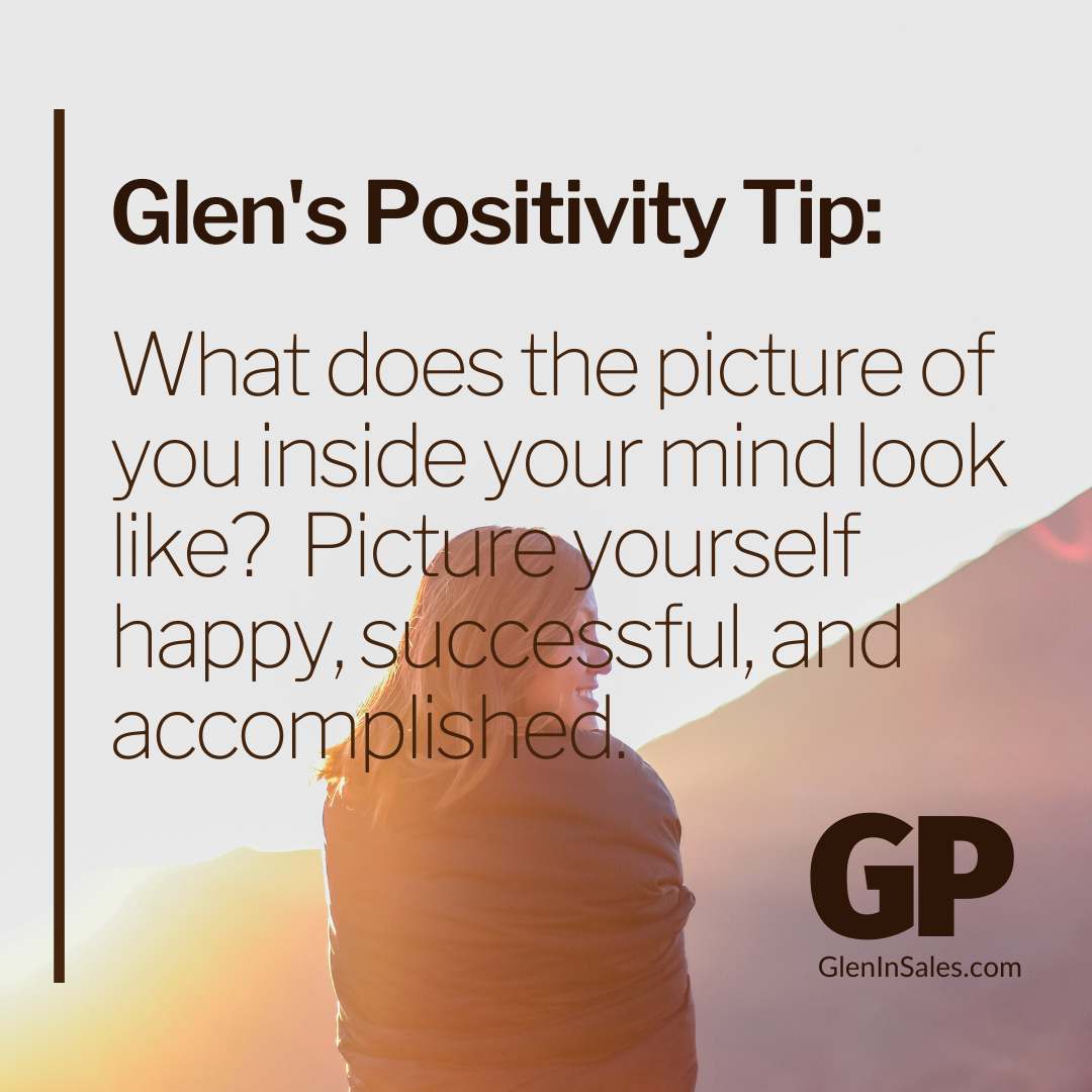 POSITIVITY TIP:  What does the picture of you inside your mind look like?  Picture yourself happy, successful, and accomplished.