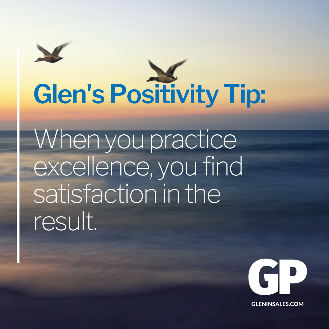 POSITIVITY TIP:  When you practice excellence, you find satisfaction in the result.